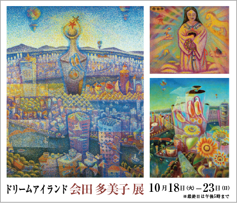 ~ドリームアイランド~ 会田 多美子 展 | Tamiko Aida Exhibition