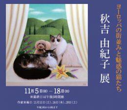 ~ヨーロッパの街並みと魅惑の猫たち~ 秋吉 由紀子 展| Yukiko Akiyoshi Exhibition