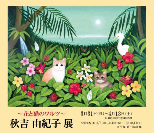 ― 花と猫のワルツ ― 秋吉 由紀子 展| Yukiko Akiyoshi Exhibition